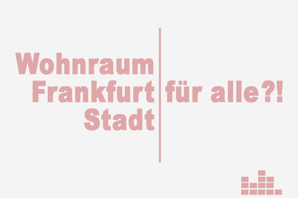 Wohnraum für alle?! - Frankfurt für alle?!- Stadt für alle?!